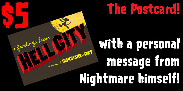 """Included in all pledges over $5, you get a """"Greetings from Hell City"""" postcard with a handwritten message from Nightmare the Rat himself. (Well, it will actually be from me but I'll be writing it in Nightmare's gibberish language.)"""
