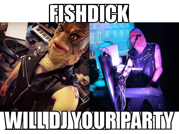 FISHDICK WILL DJ YOUR PARTY