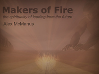 Makers of Fire: the spirituality of leading from the future