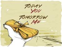 Today You Tomorrow Me