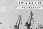 10 Gnomes - 5: The Shipyard