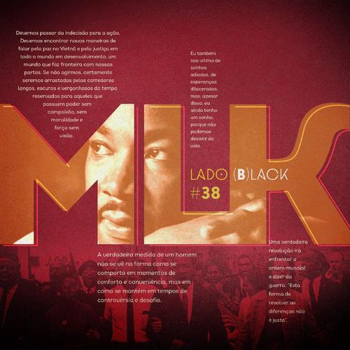 """Imagem em fundo vermelho, escrito no meio MLK em um tom de marrom quase laranja (similar a ferrugem). As letras, possuem linhas externas que quase fazem um semi-contorno deslocado das letras. Dentro delas a imagem de Martin Luther King Jr. Abaixo, no fundo vermelho, uma imagem dele a frente de uma marcha. Na arte está escrito Lado (B)lack entre o L e o K invadindo o K. Abaixo #38. 4 frases decoram a parte em vermelho. São elas. """"Devemos passar da indecisão à ação. Devemos encontrar outros meios de falar pela paz no Vietnã e pela justiça em todo o mundo desenvolvido, um mundo que faça fronteira com as nossas portas. Se não agirmos, seremos certamente arrastados pelos longos, escuros e vergonhosos corredores do tempo, reservados àqueles que possuem poder sem compaixão, vigor sem moralidade e força sem visão."""", """"Eu também sou vítima de sonhos adiados, de esperanças dilaceradas, mas, apesar disso, eu ainda tenho um sonho, porque a gente não pode desistir da vida."""", """"A verdadeira medida de um homem não se vê na forma como se comporta em momentos de conforto e conveniência, mas em como se mantém em tempos de controvérsia e desafio."""" e """"Uma verdadeira revolução irá enfrentar a ordem mundial e dizer da guerra: """"Esta forma de resolver as diferenças não é justa""""."""""""