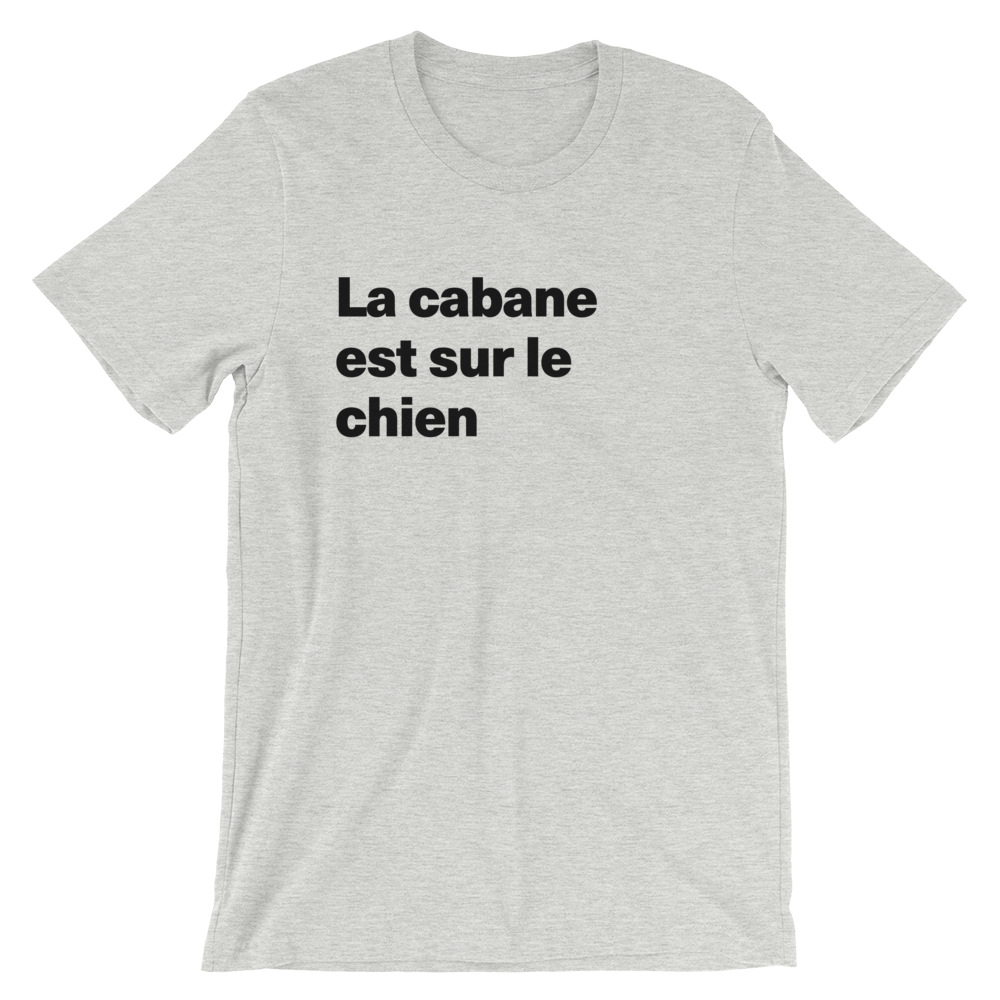 T-Shirt unisexe grisâtre «La cabane est sur le chien»