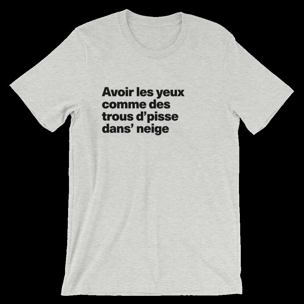 T-Shirt unisexe grisâtre «Avoir les yeux comme des trous d'pisse dans' neige»