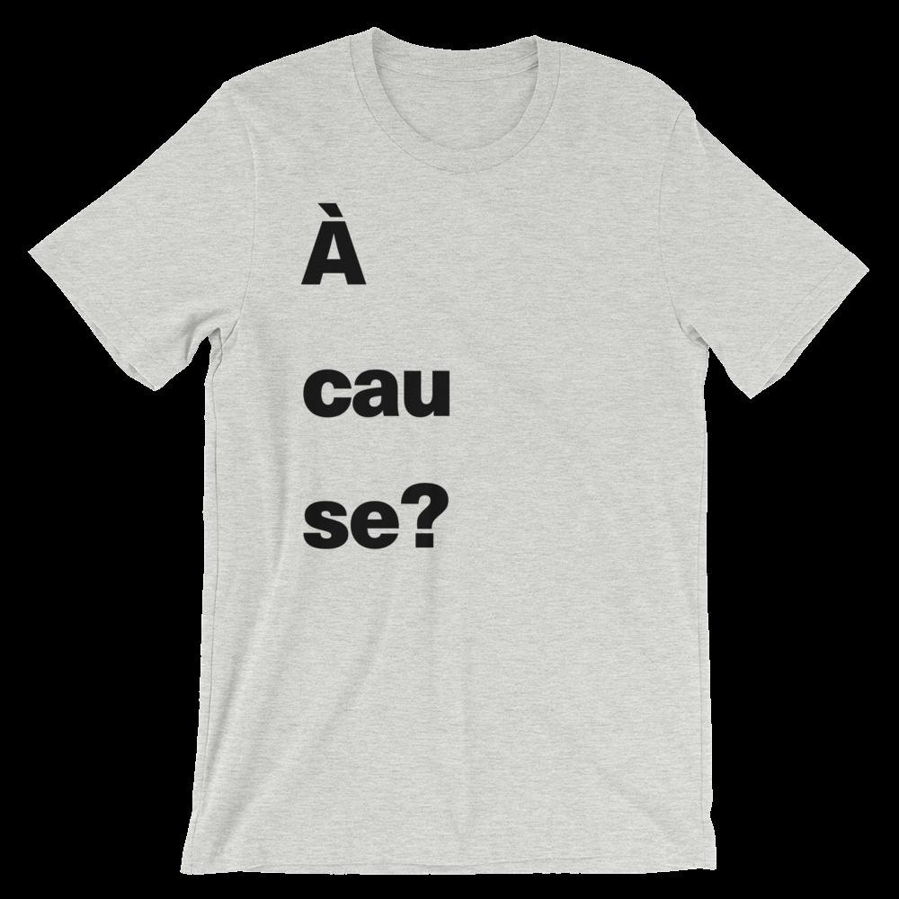 T-Shirt unisexe grisâtre «À cause?»
