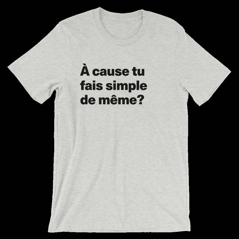 T-Shirt unisexe grisâtre «À cause tu fais simple de même?»