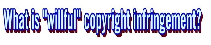 Definition of willful copyright infringement