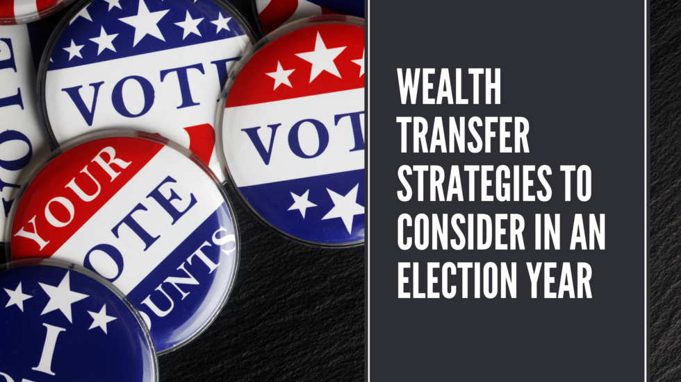 Wealth-Transfer-Strategies-Consider-Election-Year
