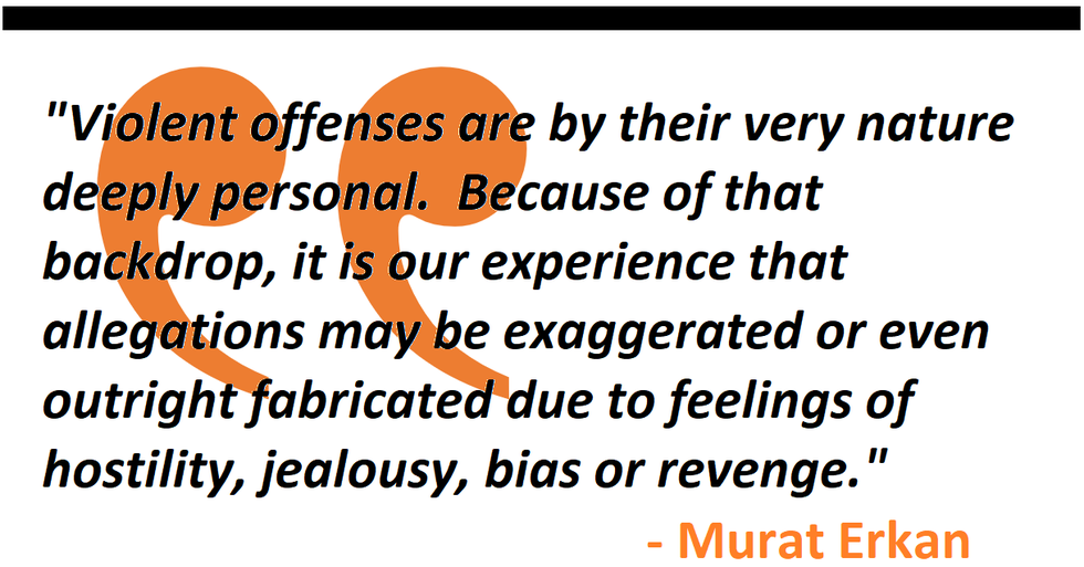 """Violent offenses are by their very nature deeply personal.  Because of that backdrop, it is our experience that allegations may be exaggerated or even outright fabricated due to feelings of hostility, jealousy, bias or revenge.""  - Murat Erkan"