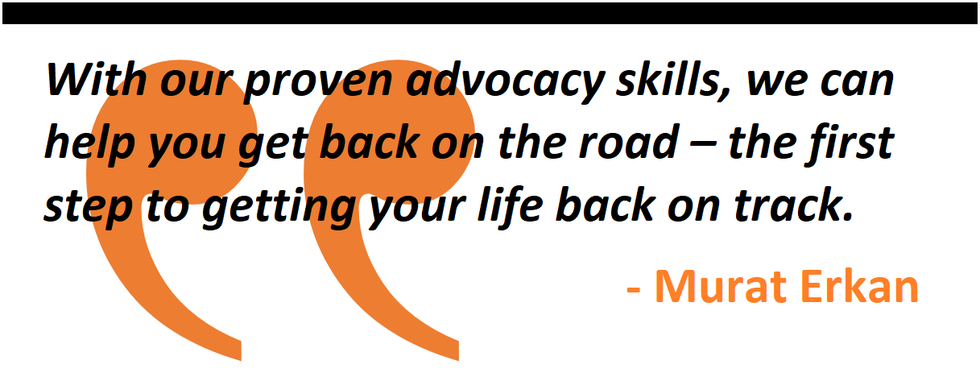 With our proven advocacy skills, we can help you get back on the road – the first step to getting your life back on track.