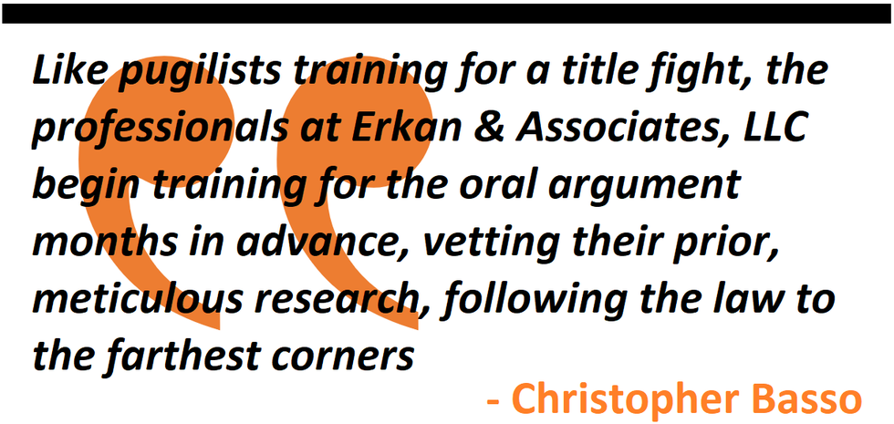 Like training for a title fight, the professionals at Erkan & Associates, LLC begin training for the oral argument months in advance, vetting their prior, meticulous research, following the law to the farthest corners of the internet and the library.