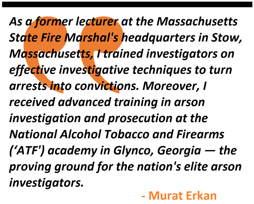 lecturer at the Massachusetts State Fire Marshal's headquarters in Stow, I received advanced training in arson investigation and prosecution at the ATF academy in Glynco, Georgia