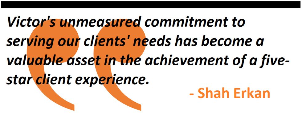 Victor's unmeasured commitment to serving our clients' needs has become a valuable asset in the achievement of a five-star client experience