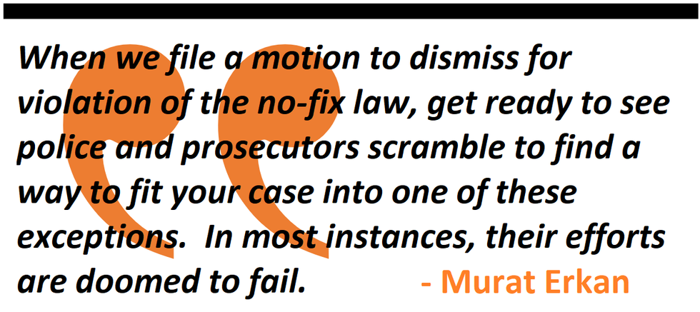 When we file a motion to dismiss for violation of the no-fix law, get ready to see police and prosecutors scramble to find a way to fit your case into one of these exceptions.  In most instances, their efforts are doomed to fail.