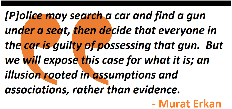 police may search a car and find a gun under a seat, then decide that everyone in the car is guilty of possessing that gun.  But we will expose this case for what it is; an illusion rooted in assumptions and associations, rather than evidence.