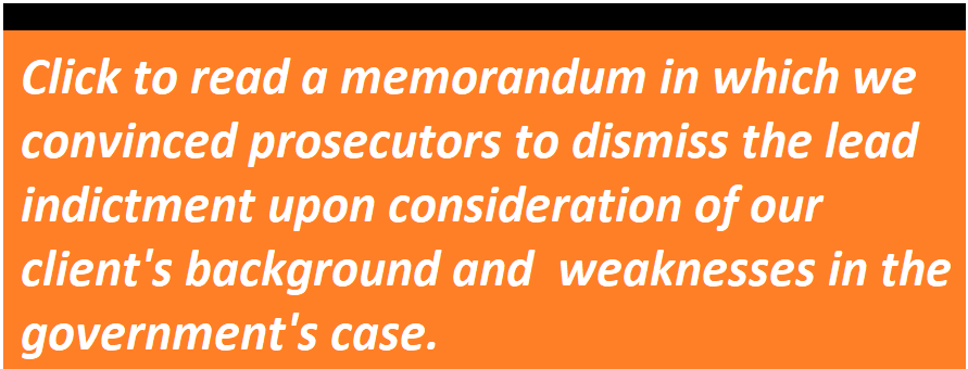 Click to read a memorandum in which we convinced prosecutors to dismiss the lead indictment upon consideration of our client's background and  weaknesses in the government's case.