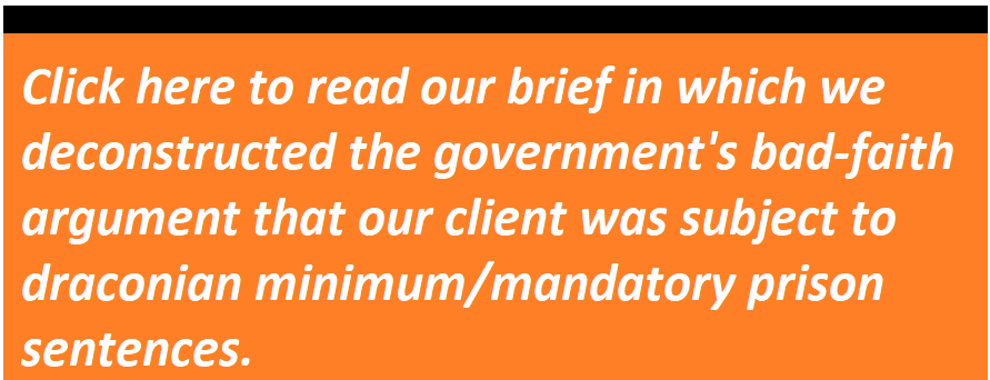 Click here to read our brief in which we deconstructed the government's bad-faith argument that our client was subject to draconian minimum/mandatory prison sentences.