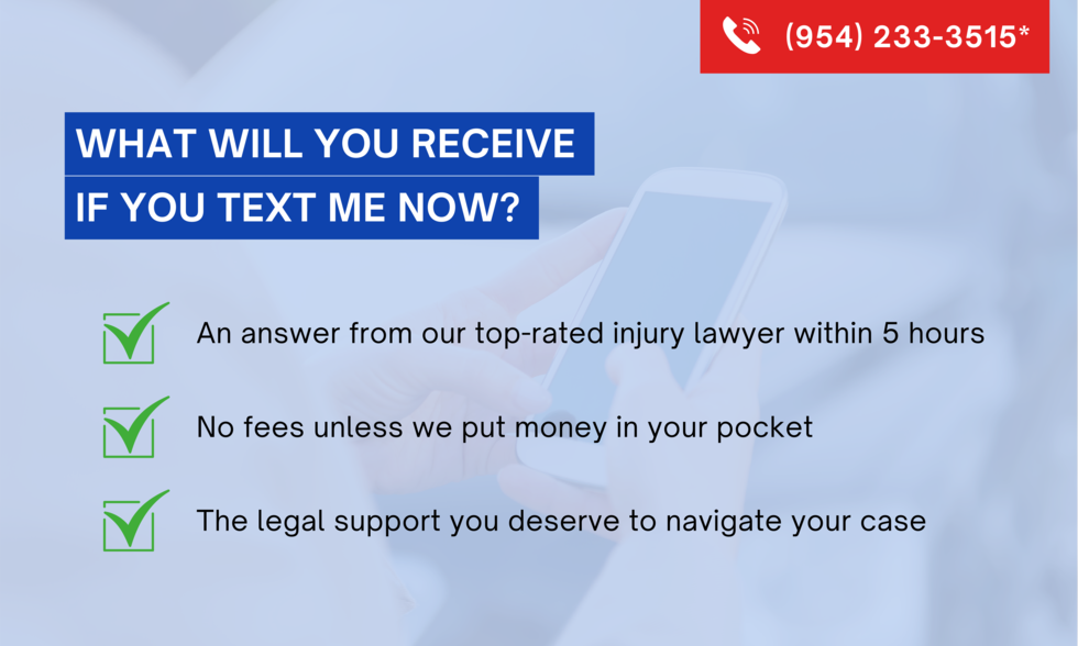 (954) 233-3515 What will you receive if you text me now? An answer from our top-rated injury lawyer within 5 hours. No fees unless we put money in your pocket. The legal support you deserve to navigate your case.