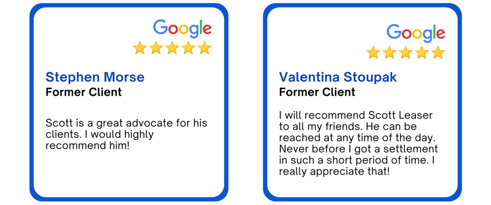 Google review. Stephen Morse, former client. Scott is a great advocate for his clients. I would highly recommend him! Valentina Stoupak, Former client. I will recommend Scott Leaser to all my friends. He can be reached at any time of the day.