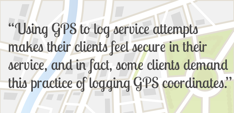 Most contributors echoed the sentiment that using GPS to log service attempts makes their clients feel secure in their service, and in fact, some clients demand this practice of logging GPS coordinates