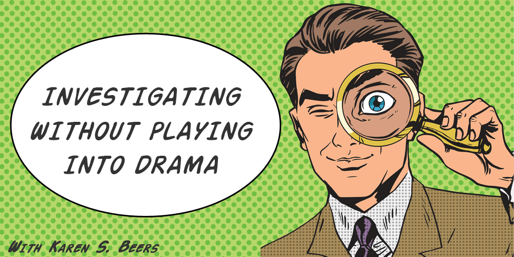 investigating without playing into drama