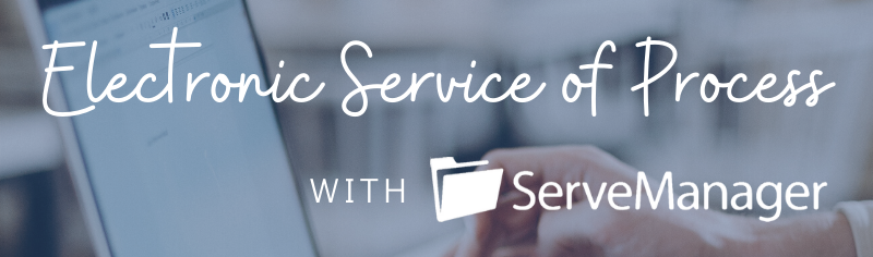 Introducing Electronic Service of Process with ServeManager