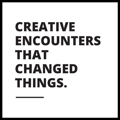 Creative Encounters That Changed Things