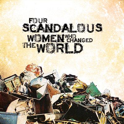 Four Scandalous Women Who Changed The World