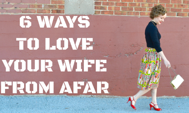 6 Ways to Love Your Wife From Afar