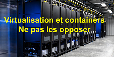 Virtualisation des serveurs et containers : incompatibles, certainement pas…