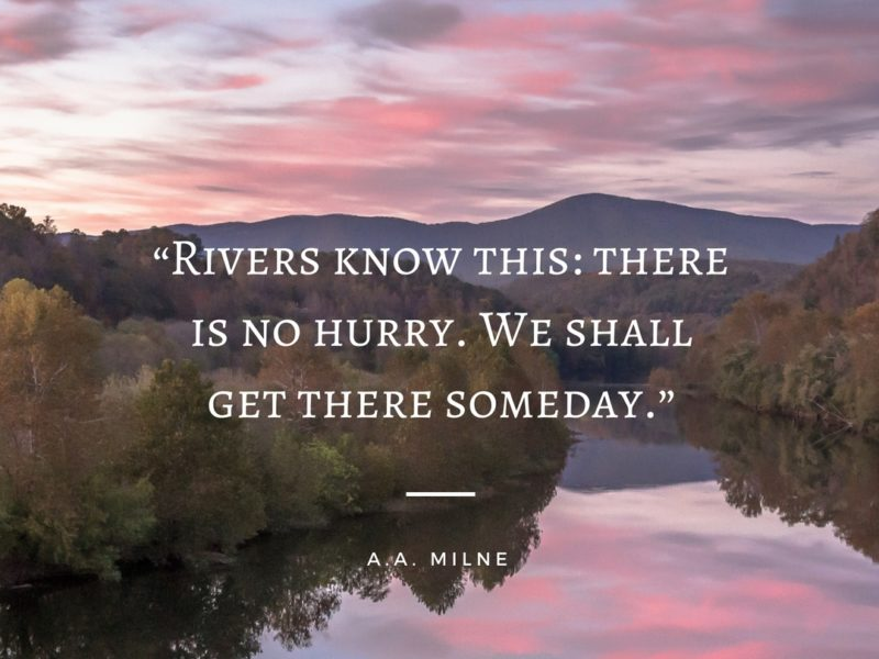 """"""" Rivers Know This There Is No Hurry  We Shall Get There Someday """""""