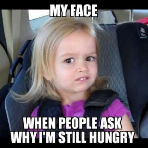 My Face When People Ask Why I'm Still Hungry