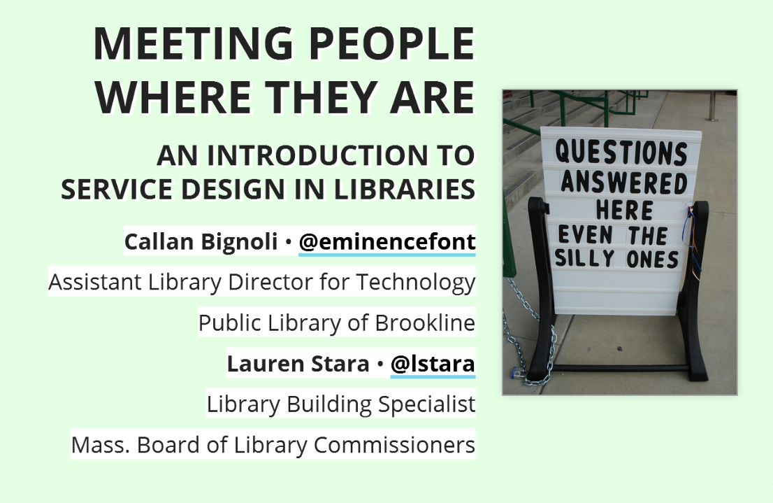 Meeting People Where They Are, An Introduction to Service Design in Libraries,  Callan Bignoli • @eminencefont, Assistant Library Director for Technology, Public Library of Brookline Lauren Stara • @lstara, Library Building Specialist, Mass. Board of Library Commissioners  with photo of sign: Questions answered, even the silly ones