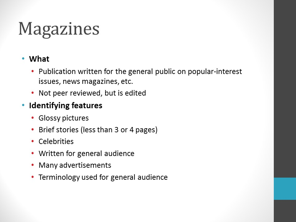 Image of PowerPoint slide. Title: Magazines. What: Publication written for the general public on popular-interest issues, news magazines, etcetera. Not peer reviewed but are edited. Identifying features: glossy pictures, brief stories (less than 3 to 4 pages), celebrities, written for general audience, many advertisements, terminology used for general audience. Example: National Geographic