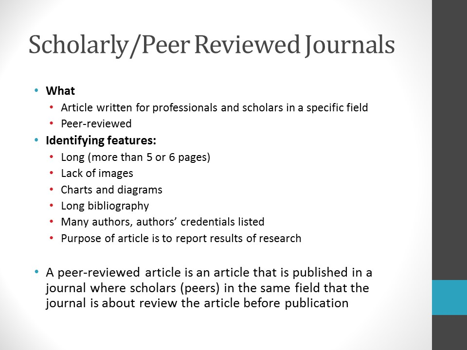 Image of PowerPoint slide. Title: Scholarly/Peer Reviewed Journals. What: Article written for professionals and scholars in a specific field. Peer reviewed. Identifying features: Long (more than 5 or 6 pages), lack of images, contains charts and diagrams, long bibliography, many authors, authors' credentials listed, purpose of article is to report results of research. A peer-reviewed article is an article that is published in a journal where scholars (also known as peers) in the same field that the journal is about review the article before publication. Example: Journal of Asian Studies