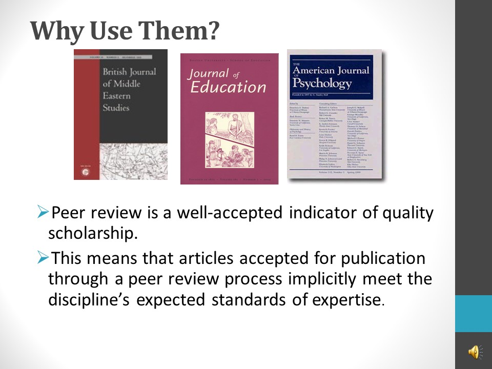 Image of PowerPoint slide. Title: Why use them? Peer review is a well-accepted indicator of quality scholarship. This means that articles accepted for publication through a peer review process implicitly meet the discipline's expected standard of expertise.