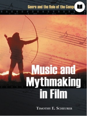 Music and Mythmaking in Film Genre and the Role of the Composer by Timothy E. Scheurer