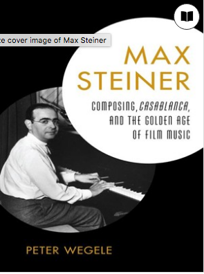 Max Steiner Composing, Casablanca, and the Golden Age of Film Music by Peter Wegele