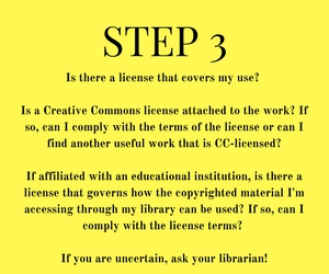 Step 3: Is there a license that covers my use?   Is a Creative Commons license attached to the work? If so, can I comply with the terms of the license or can I find another useful work that is CC-licensed?   If affiliated with an educational institution, is there a license that governs how the copyrighted material I'm accessing through my library can be used? If so, can I comply with the license terms?   If you are uncertain, ask your librarian!