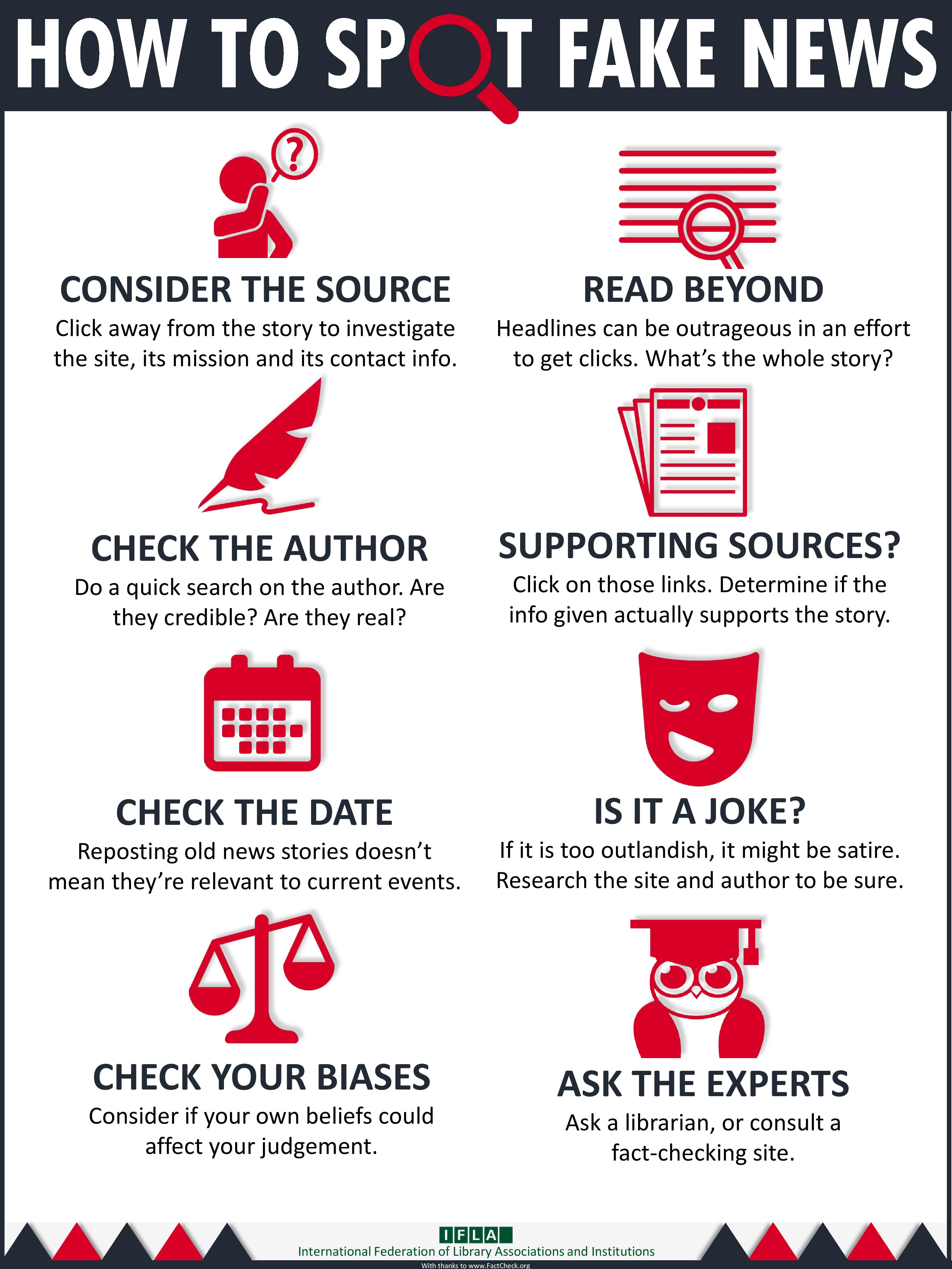 How to Spot Fake News: Consider Source, Read Beyond, Check Author & Supporting Sources, Check Date, Is it a Joke?, Check Bias, Ask the Experts - From IFLA