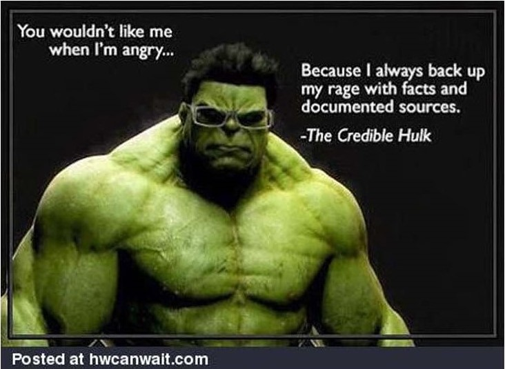 You wouldn't like me when I'm angry ... because I always back up my rage with facts and documented sources. - The Credible Hulk