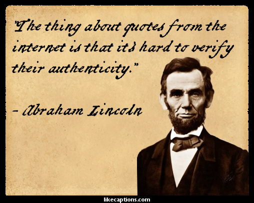 """The thing about quotes from the internet is that it's hard to verify their authenticity."" - Abraham Lincoln"