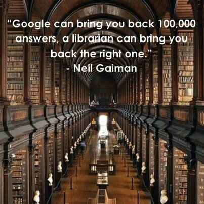 """Google can bring back 100,000 answers, a librarian can bring you back the right one."" -Neil Gaiman"