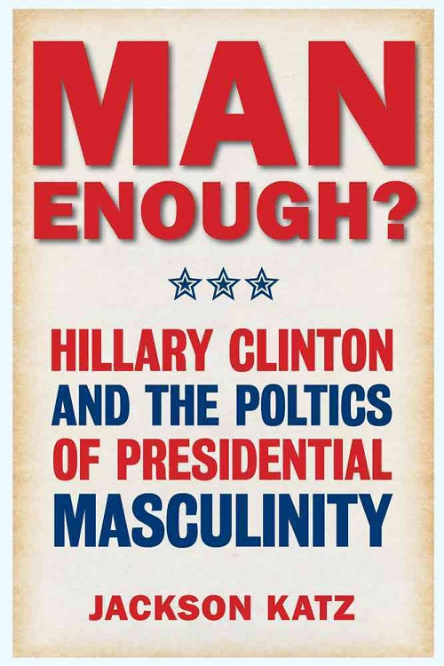 Man enough? : Donald Trump, Hillary Clinton, and the politics of presidential masculinity