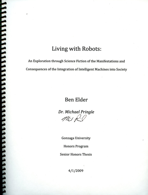 """Living with Robots: An Exploration through Science Fiction of the Manifestations and Consequences of the Integration of Intelligent Machines into Society"" by Ben Elder, BS Engineering, class of 2009."