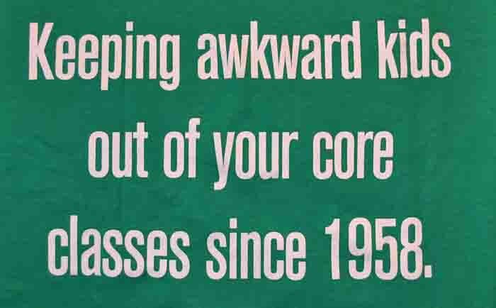 """Keeping awkward kids out of your core classes since 1958"""