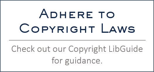 Adhere to copyright laws. Check out our copyright libguide for guidance