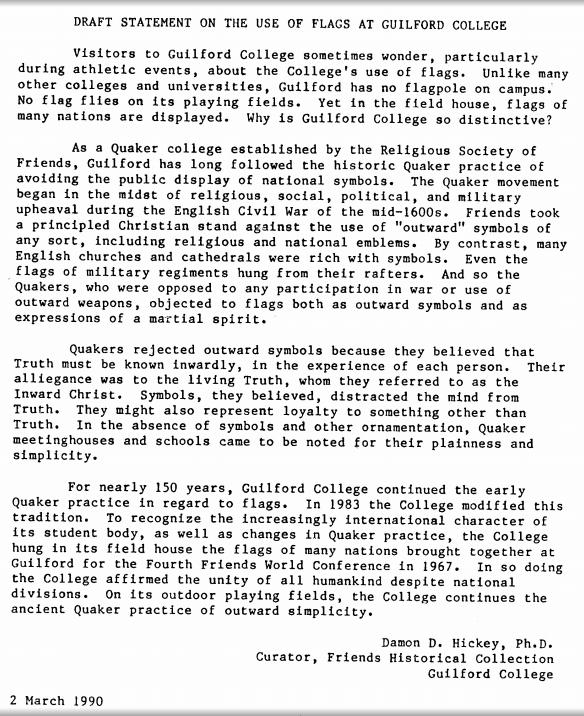 Draft Statement on the Use of Flags at Guilford College, 1990. Provides overview of how the Society of Friends (Quakers) have historically rejected outward symbols and why Guilford does not fly a U.S. flag on athletics fields or elsewhere on campus. Instead, since 1983 the college displayed flags in the field house from a number of nations to recognize the international character of the student body.