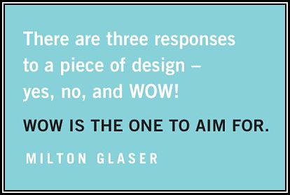 "Milton Glaser quote, ""There are three responses to aim to a piece of design. Yes, no, and wow. Wow is the one to aim for."""