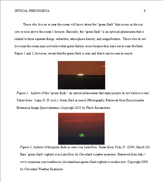 "The image shows two figures inserted in a paper with the following citations. Under the first: Figure 1. A photo of the ""green flash,"" an optical phenomena that many people do not believe is real. Taken from: Lapp, G.D. (n.d.). Green flash at sunset [Photograph]. Retrieved from Encyclopedia Britannica Image Quest databases. Copyright 2012 by Photo Researchers. Under the second figure: Figure 2. A photo of the green flash as seen over Lake Erie. Taken from: Fuhr, P. (2009, March 26). Rare 'green flash' sighted over Lake Erie. In Cleveland weather examiner. Retrieved from http://www.examiner.com/weather-in-cleveland/rare-green-flash-sighted-over-lake-erie Copyright 2009 by Cleveland Weather Examiner."